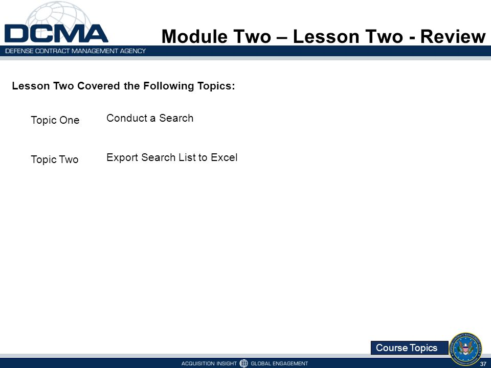 Course Topics Module Two – Lesson Two - Review 37 Lesson Two Covered the Following Topics: Topic One Conduct a Search Topic Two Export Search List to Excel