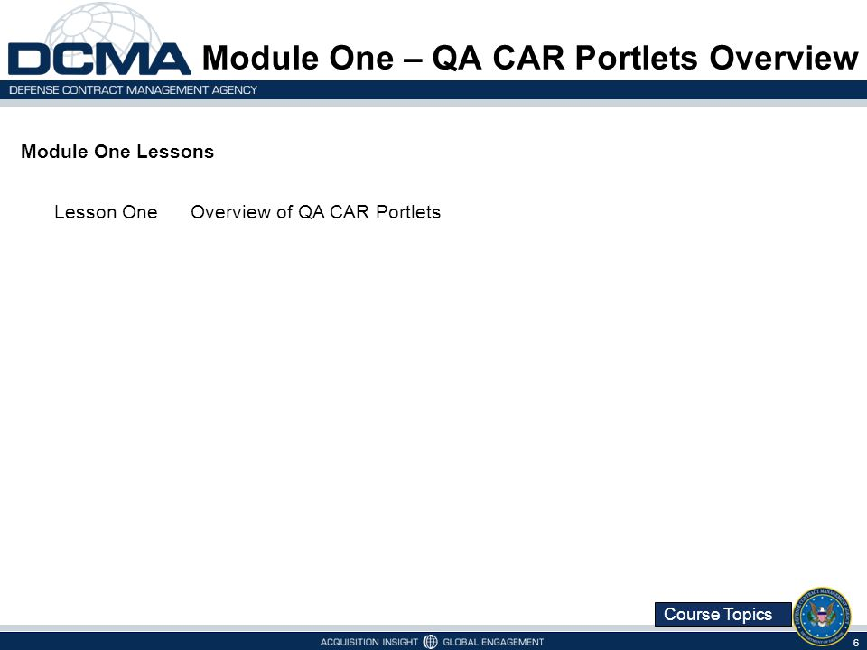 Course Topics Module One Lessons Lesson OneOverview of QA CAR Portlets Module One – QA CAR Portlets Overview 6