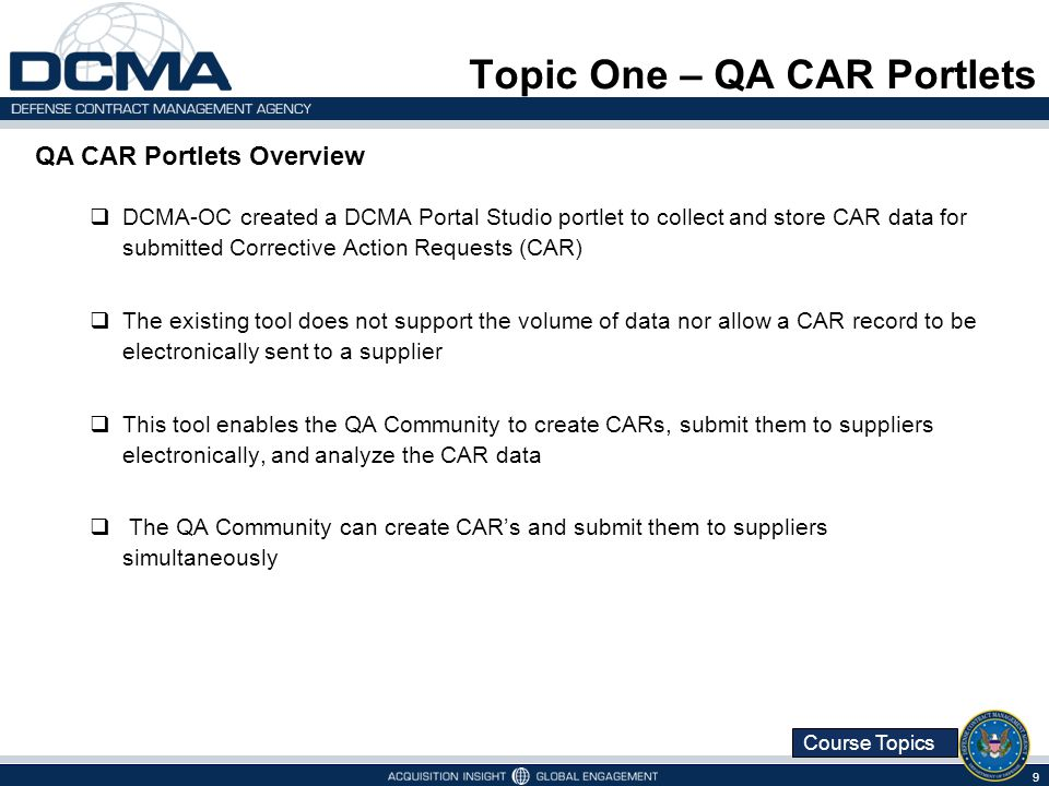 Course Topics DCMA-OC created a DCMA Portal Studio portlet to collect and store CAR data for submitted Corrective Action Requests (CAR) The existing tool does not support the volume of data nor allow a CAR record to be electronically sent to a supplier This tool enables the QA Community to create CARs, submit them to suppliers electronically, and analyze the CAR data The QA Community can create CARs and submit them to suppliers simultaneously 9 Topic One – QA CAR Portlets QA CAR Portlets Overview