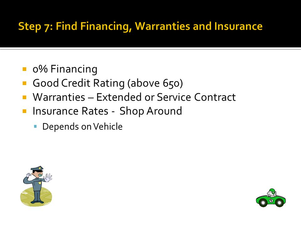 0% Financing Good Credit Rating (above 650) Warranties – Extended or Service Contract Insurance Rates - Shop Around Depends on Vehicle
