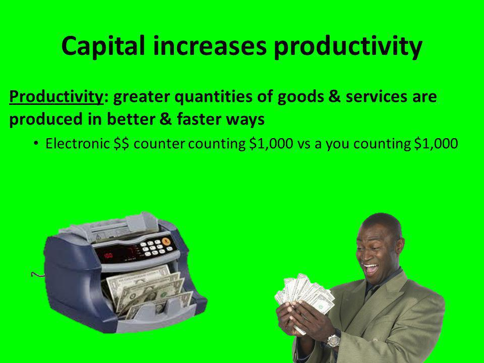 Capital increases productivity Productivity: greater quantities of goods & services are produced in better & faster ways Electronic $$ counter counting $1,000 vs a you counting $1,000