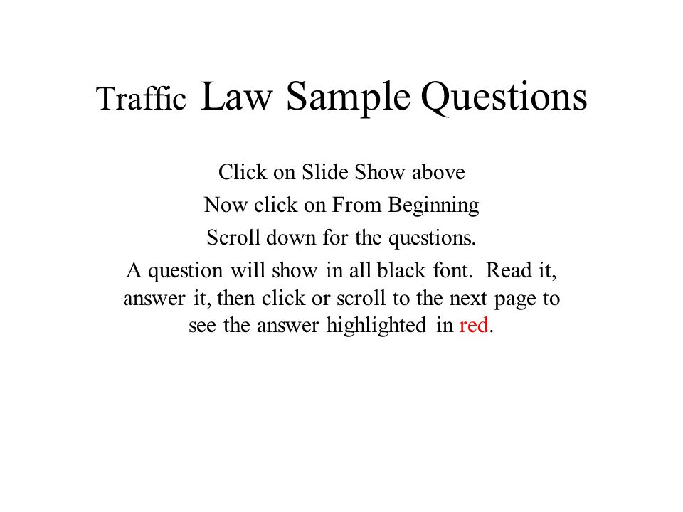 Traffic Law Sample Questions Click on Slide Show above Now click on From Beginning Scroll down for the questions. A question will show in all black fo