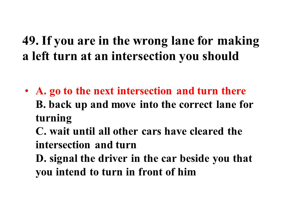 49. If you are in the wrong lane for making a left turn at an intersection you should A. go to the next intersection and turn there B. back up and mov