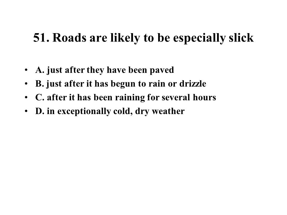 51. Roads are likely to be especially slick A. just after they have been paved B. just after it has begun to rain or drizzle C. after it has been rain