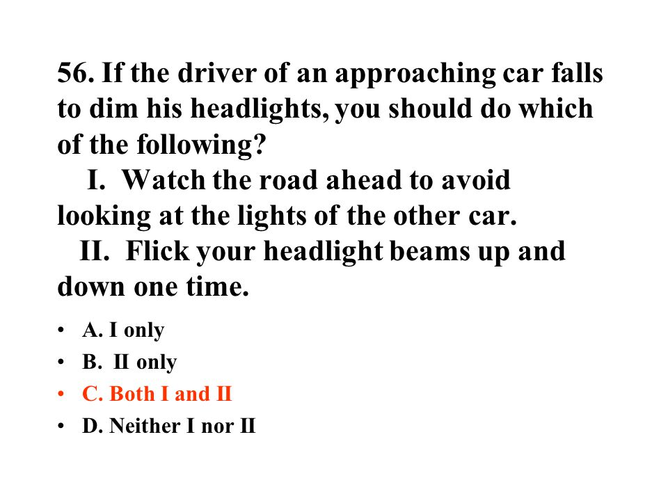 56. If the driver of an approaching car falls to dim his headlights, you should do which of the following? I. Watch the road ahead to avoid looking at