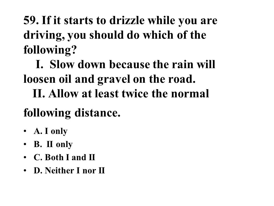 59. If it starts to drizzle while you are driving, you should do which of the following? I. Slow down because the rain will loosen oil and gravel on t