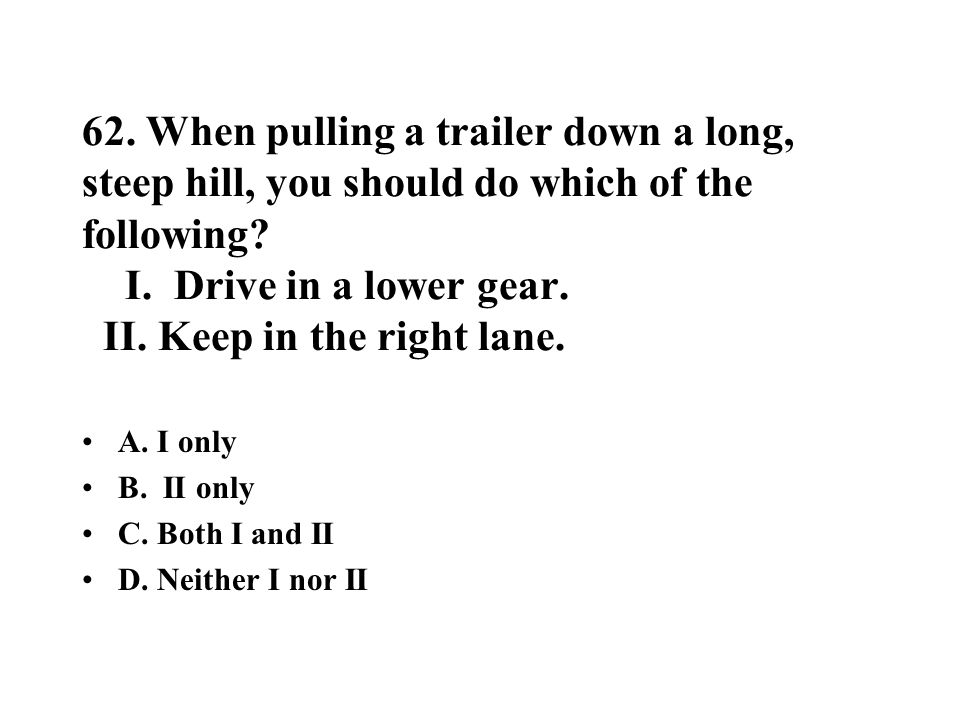 62. When pulling a trailer down a long, steep hill, you should do which of the following? I. Drive in a lower gear. II. Keep in the right lane. A. I o
