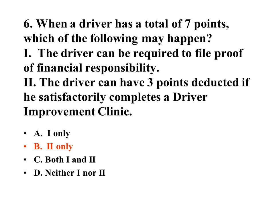 6. When a driver has a total of 7 points, which of the following may happen? I. The driver can be required to file proof of financial responsibility.
