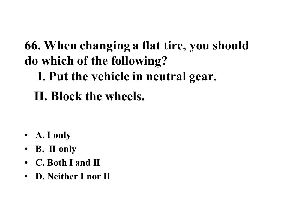 66. When changing a flat tire, you should do which of the following? I. Put the vehicle in neutral gear. II. Block the wheels. A. I only B. II only C.