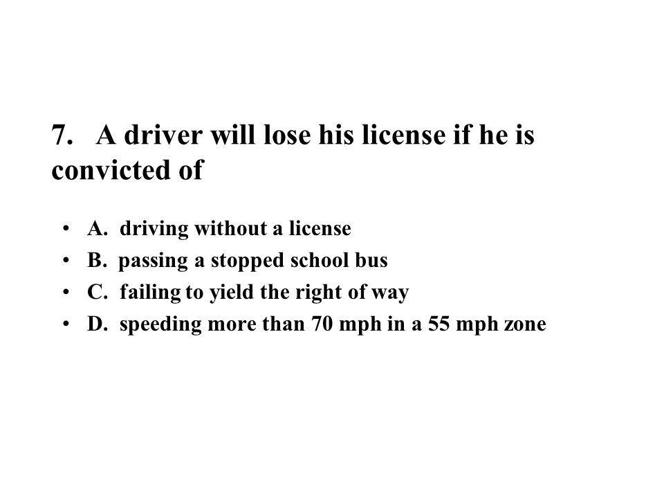 7. A driver will lose his license if he is convicted of A. driving without a license B. passing a stopped school bus C. failing to yield the right of