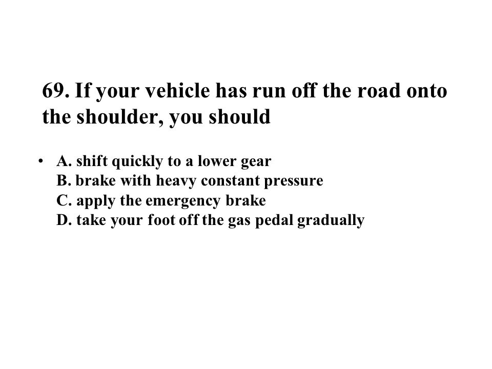 69. If your vehicle has run off the road onto the shoulder, you should A. shift quickly to a lower gear B. brake with heavy constant pressure C. apply