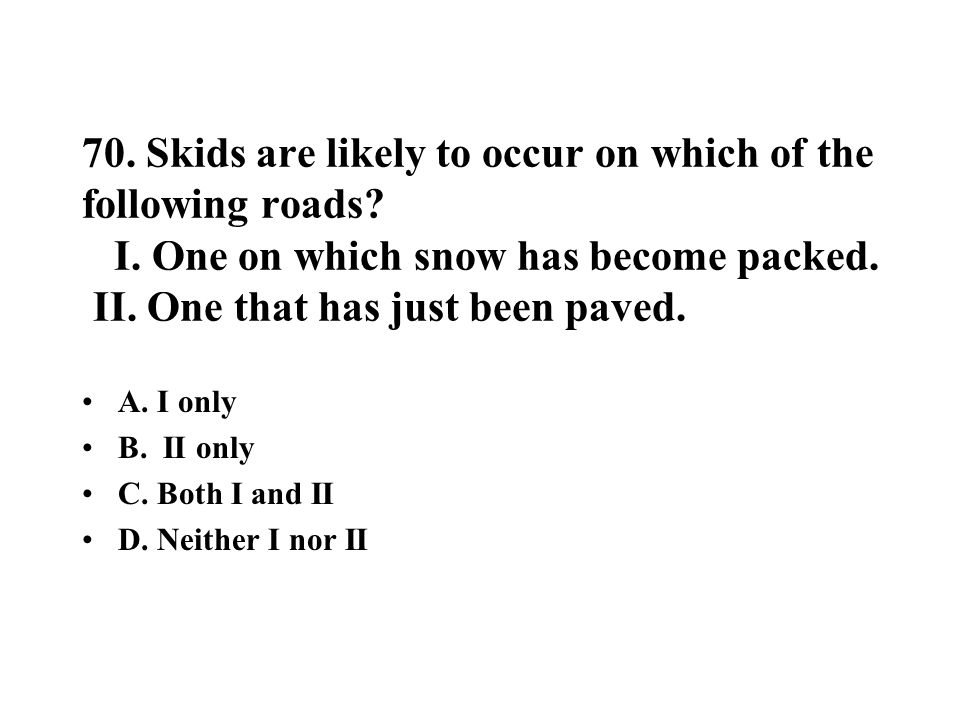 70. Skids are likely to occur on which of the following roads? I. One on which snow has become packed. II. One that has just been paved. A. I only B.