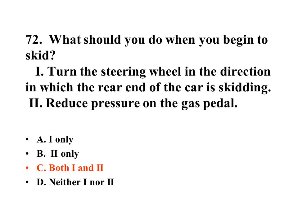 72. What should you do when you begin to skid? I. Turn the steering wheel in the direction in which the rear end of the car is skidding. II. Reduce pr