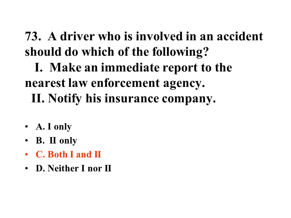 73. A driver who is involved in an accident should do which of the following? I. Make an immediate report to the nearest law enforcement agency. II. N