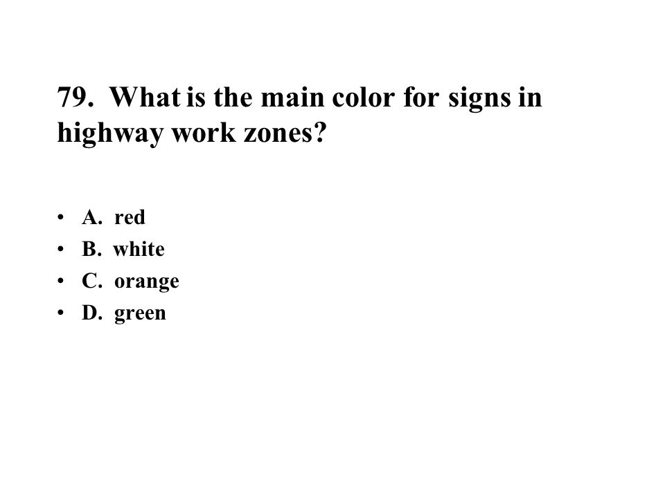 79. What is the main color for signs in highway work zones? A. red B. white C. orange D. green