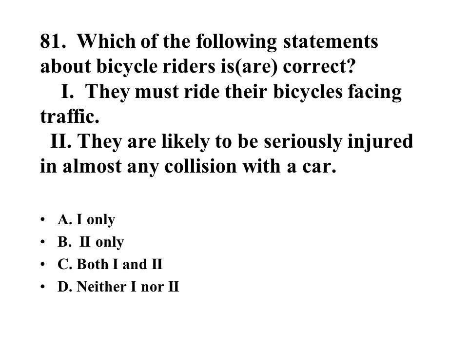 81. Which of the following statements about bicycle riders is(are) correct? I. They must ride their bicycles facing traffic. II. They are likely to be