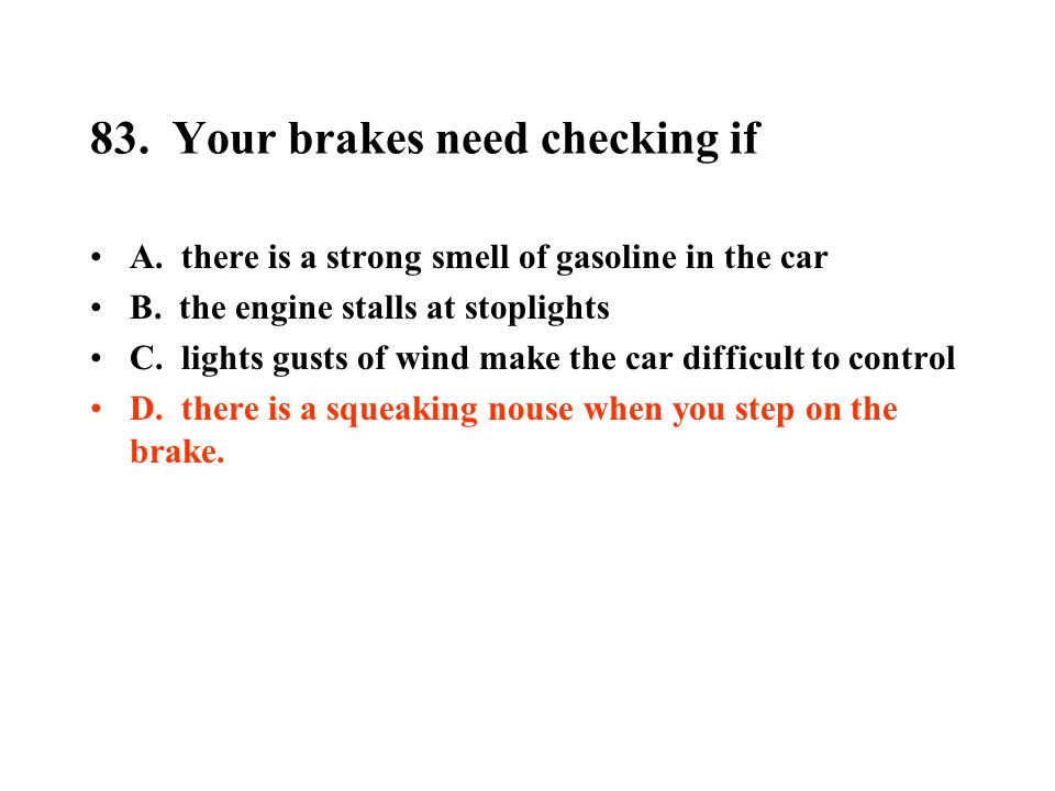 83. Your brakes need checking if A. there is a strong smell of gasoline in the car B. the engine stalls at stoplights C. lights gusts of wind make the