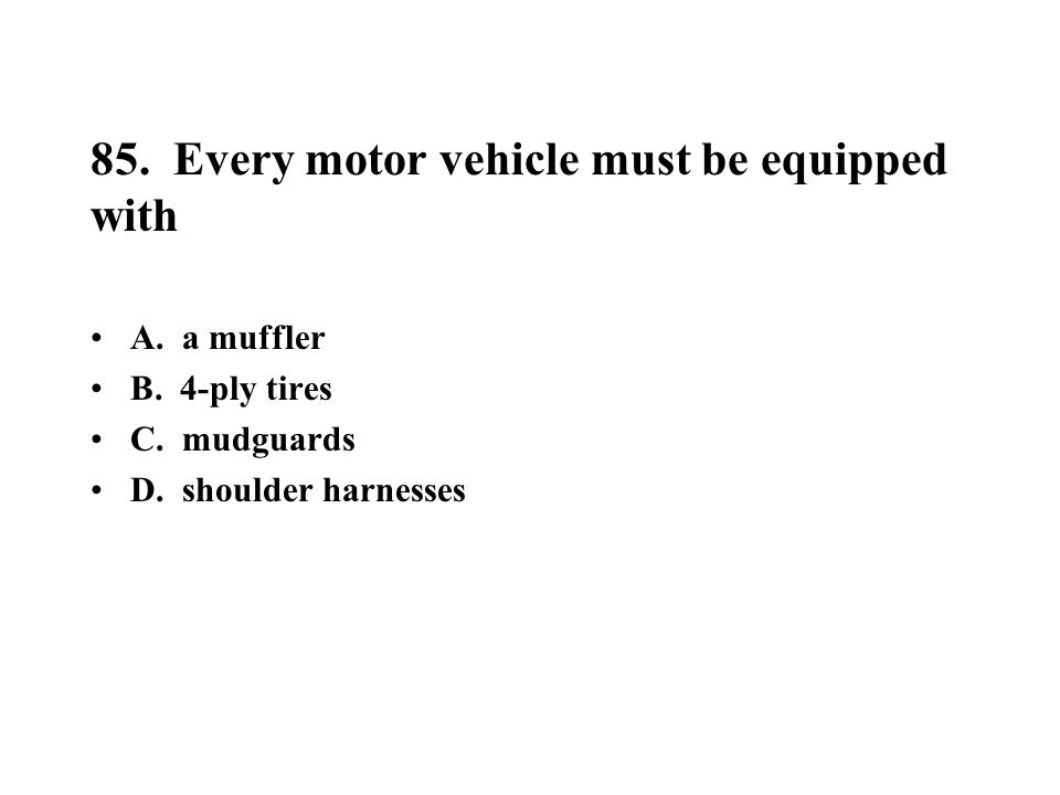 85. Every motor vehicle must be equipped with A. a muffler B. 4-ply tires C. mudguards D. shoulder harnesses