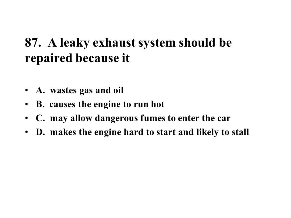 87. A leaky exhaust system should be repaired because it A. wastes gas and oil B. causes the engine to run hot C. may allow dangerous fumes to enter t