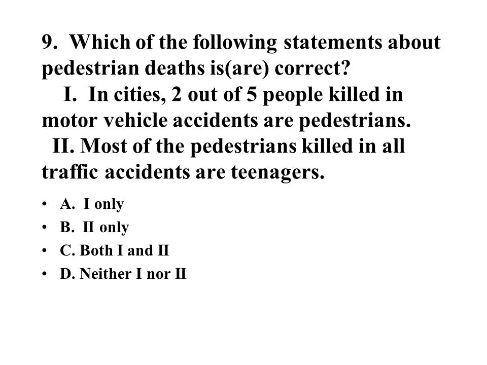 9. Which of the following statements about pedestrian deaths is(are) correct? I. In cities, 2 out of 5 people killed in motor vehicle accidents are pe