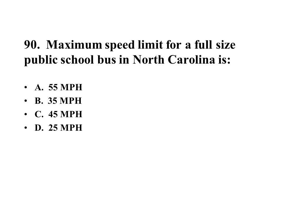 90. Maximum speed limit for a full size public school bus in North Carolina is: A. 55 MPH B. 35 MPH C. 45 MPH D. 25 MPH