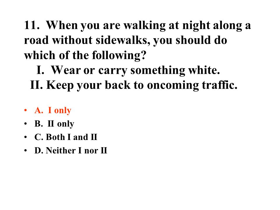 11. When you are walking at night along a road without sidewalks, you should do which of the following? I. Wear or carry something white. II. Keep you