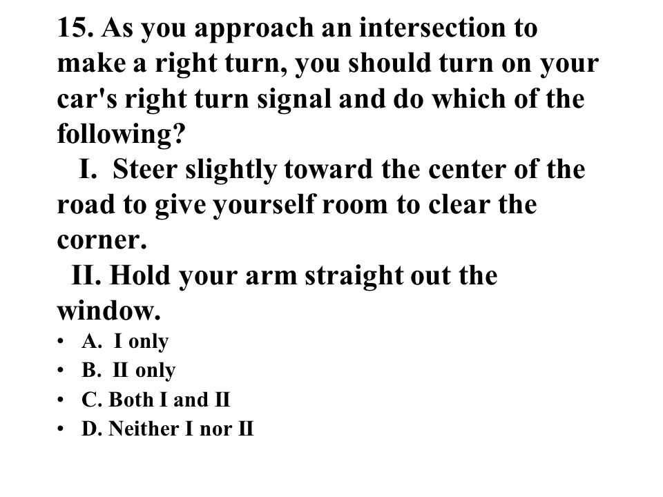 15. As you approach an intersection to make a right turn, you should turn on your car's right turn signal and do which of the following? I. Steer slig