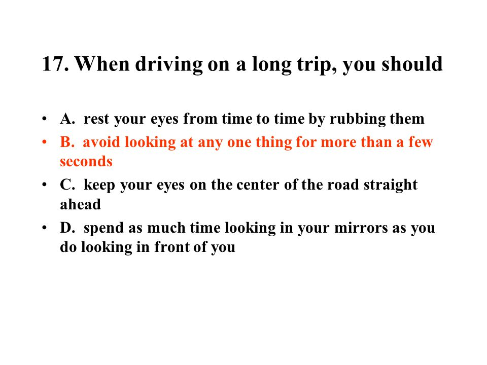17. When driving on a long trip, you should A. rest your eyes from time to time by rubbing them B. avoid looking at any one thing for more than a few