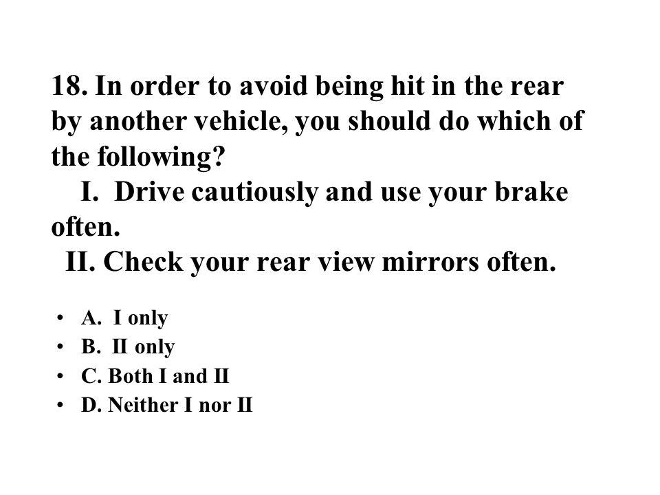 18. In order to avoid being hit in the rear by another vehicle, you should do which of the following? I. Drive cautiously and use your brake often. II