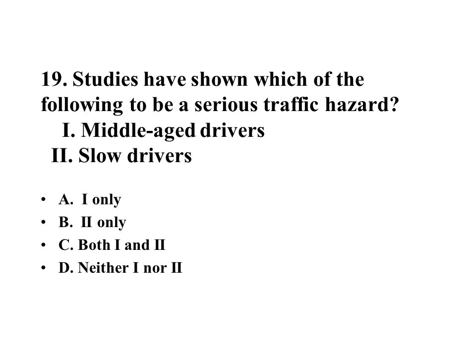19. Studies have shown which of the following to be a serious traffic hazard? I. Middle-aged drivers II. Slow drivers A. I only B. II only C. Both I a