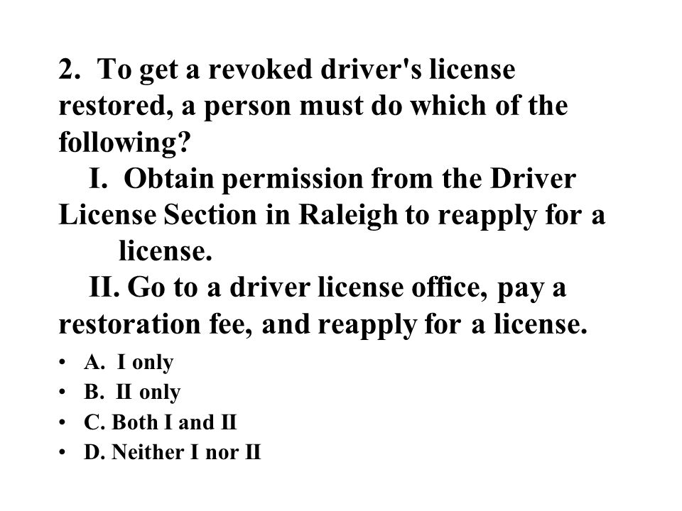 2. To get a revoked driver's license restored, a person must do which of the following? I. Obtain permission from the Driver License Section in Raleig