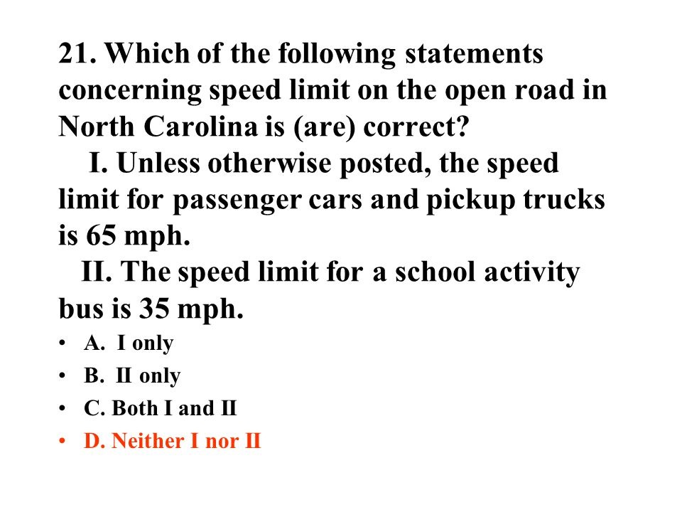 21. Which of the following statements concerning speed limit on the open road in North Carolina is (are) correct? I. Unless otherwise posted, the spee