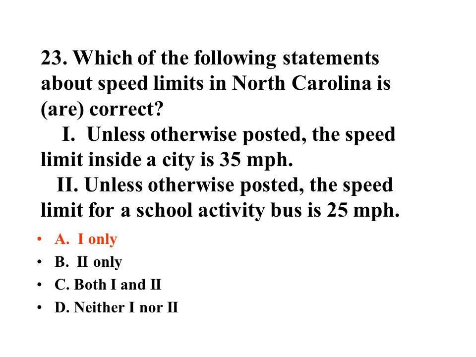 23. Which of the following statements about speed limits in North Carolina is (are) correct? I. Unless otherwise posted, the speed limit inside a city