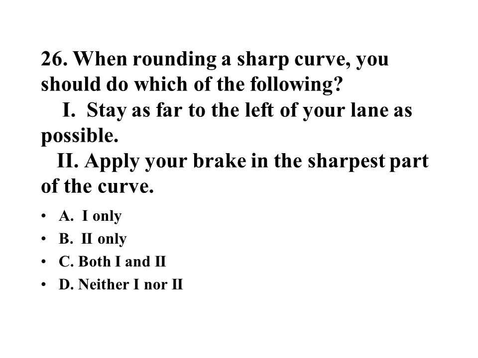 26. When rounding a sharp curve, you should do which of the following? I. Stay as far to the left of your lane as possible. II. Apply your brake in th