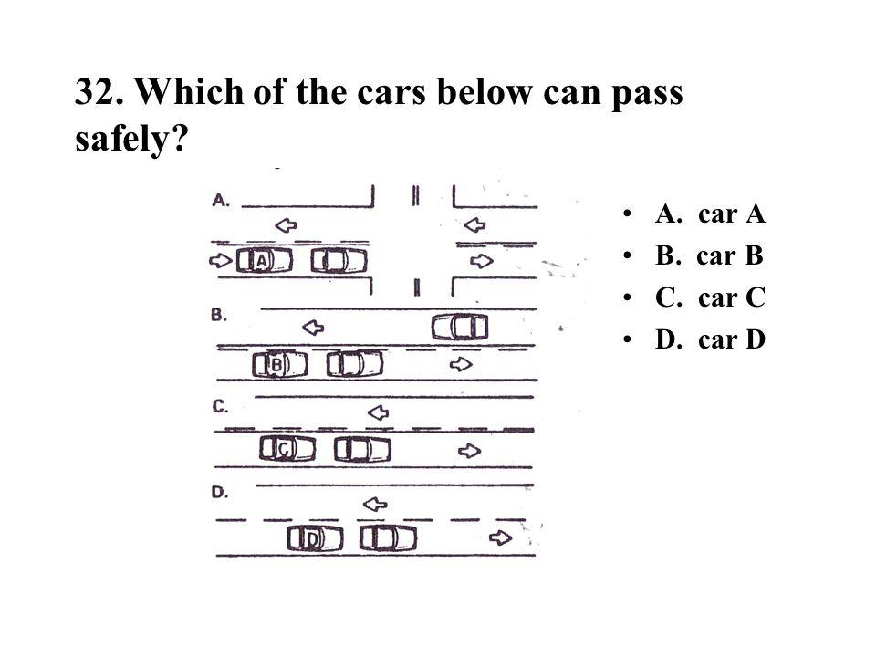 32. Which of the cars below can pass safely? A. car A B. car B C. car C D. car D