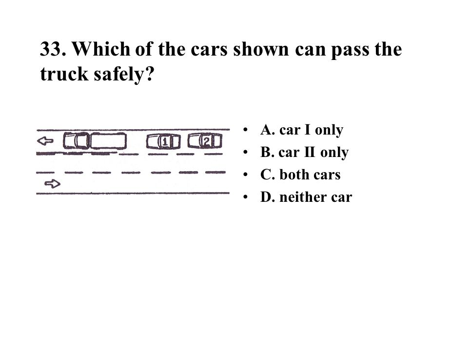33. Which of the cars shown can pass the truck safely? A. car I only B. car II only C. both cars D. neither car