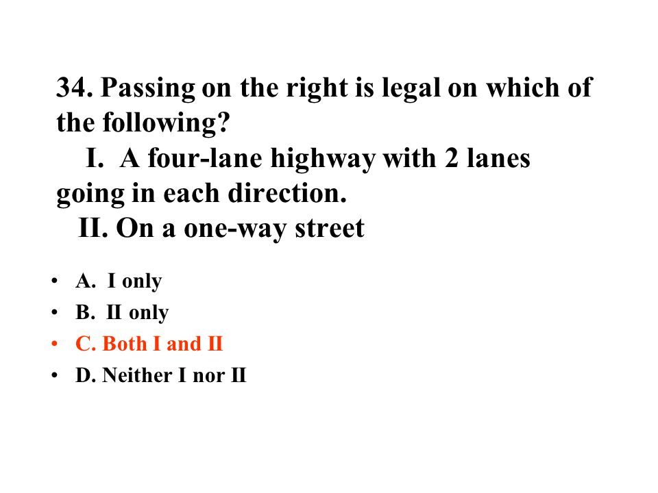 34. Passing on the right is legal on which of the following? I. A four-lane highway with 2 lanes going in each direction. II. On a one-way street A. I