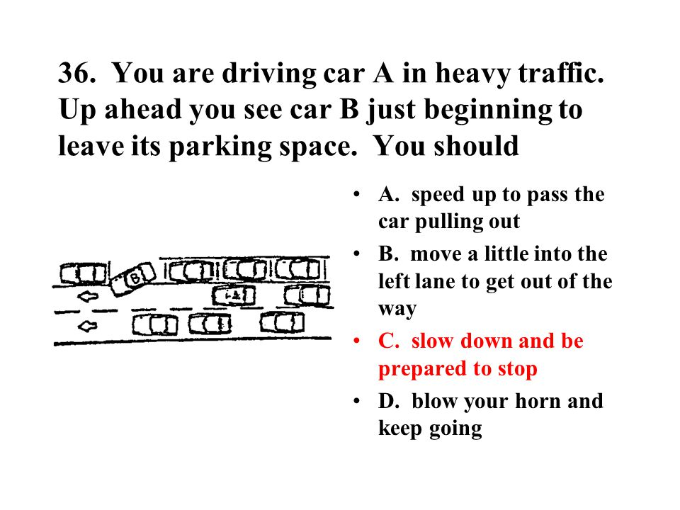 36. You are driving car A in heavy traffic. Up ahead you see car B just beginning to leave its parking space. You should A. speed up to pass the car p
