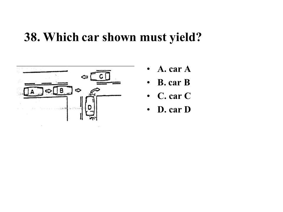 38. Which car shown must yield? A. car A B. car B C. car C D. car D
