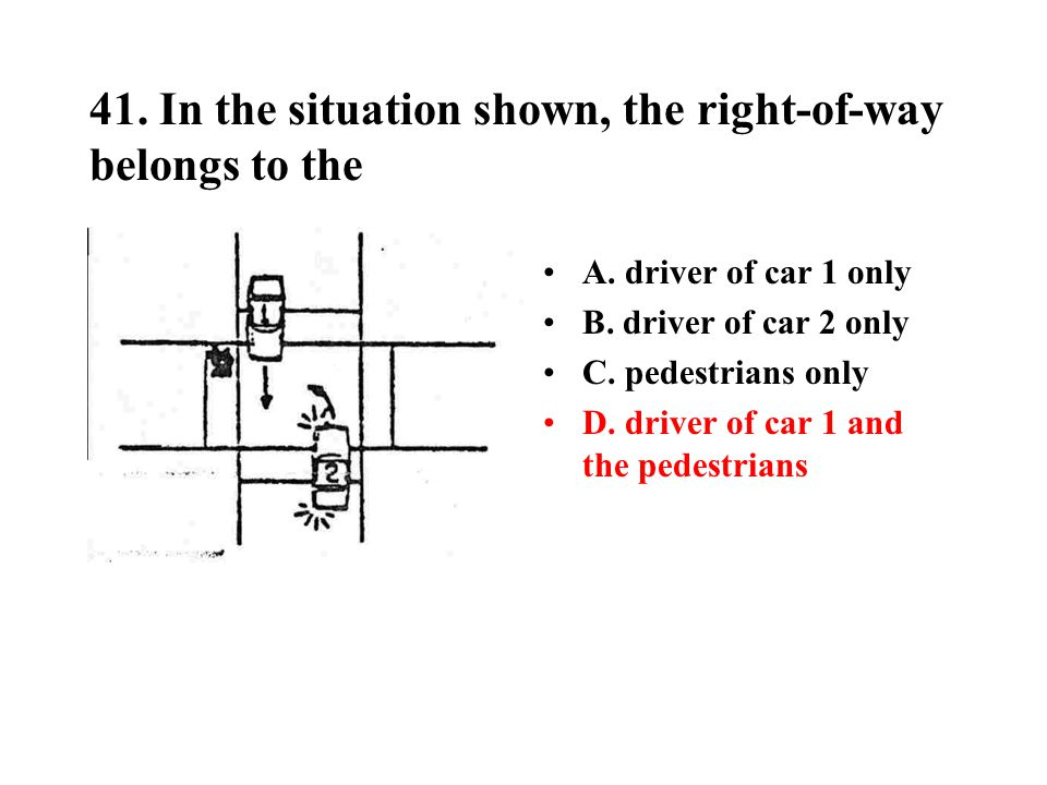 41. In the situation shown, the right-of-way belongs to the A. driver of car 1 only B. driver of car 2 only C. pedestrians only D. driver of car 1 and