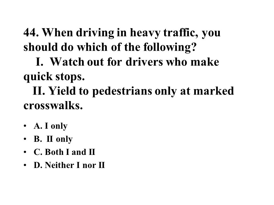 44. When driving in heavy traffic, you should do which of the following? I. Watch out for drivers who make quick stops. II. Yield to pedestrians only