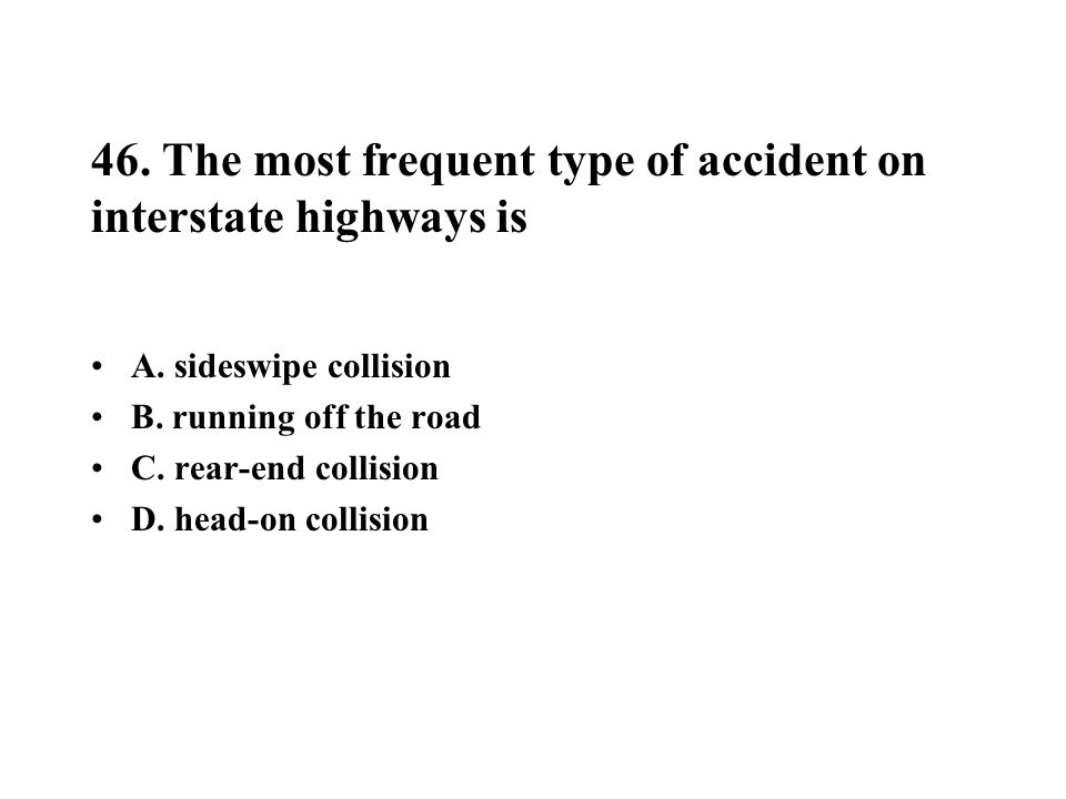 46. The most frequent type of accident on interstate highways is A. sideswipe collision B. running off the road C. rear-end collision D. head-on colli