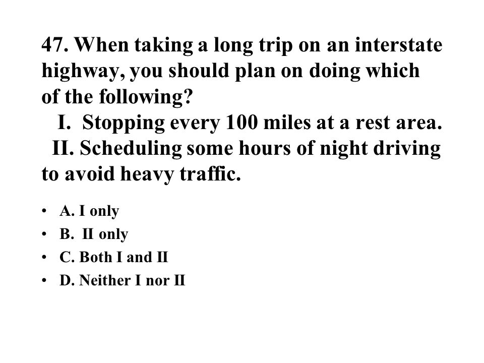 47. When taking a long trip on an interstate highway, you should plan on doing which of the following? I. Stopping every 100 miles at a rest area. II.