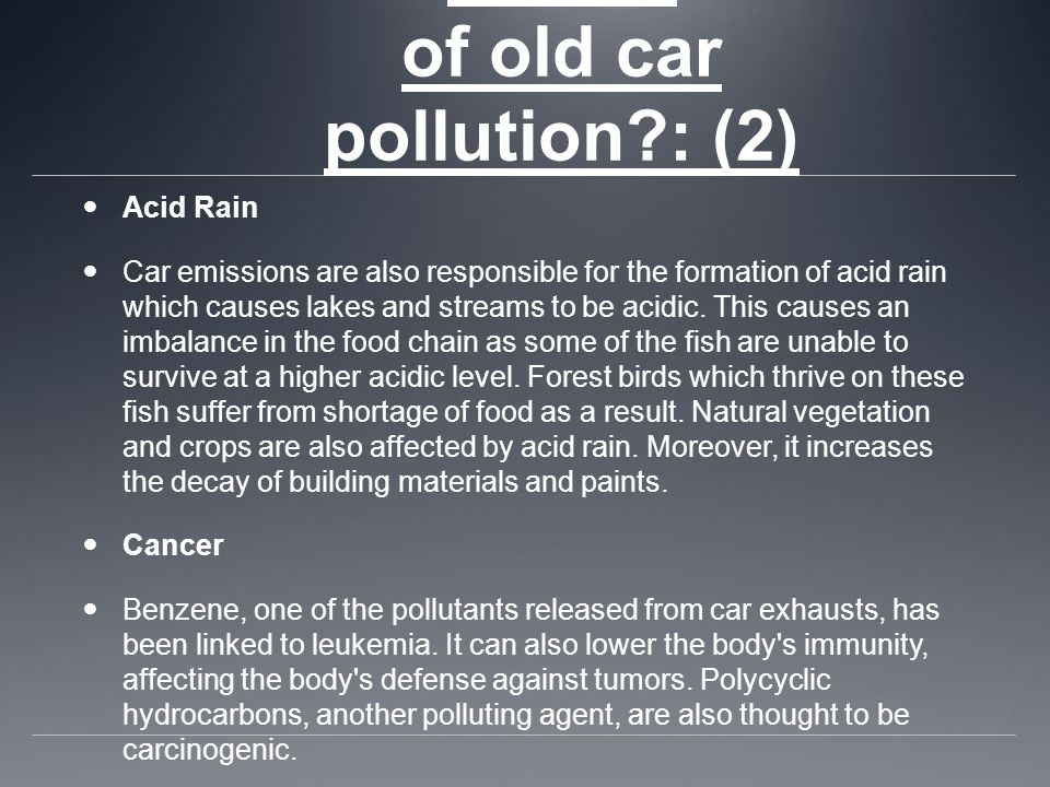 What are the effects of old car pollution : (2) Acid Rain Car emissions are also responsible for the formation of acid rain which causes lakes and streams to be acidic.