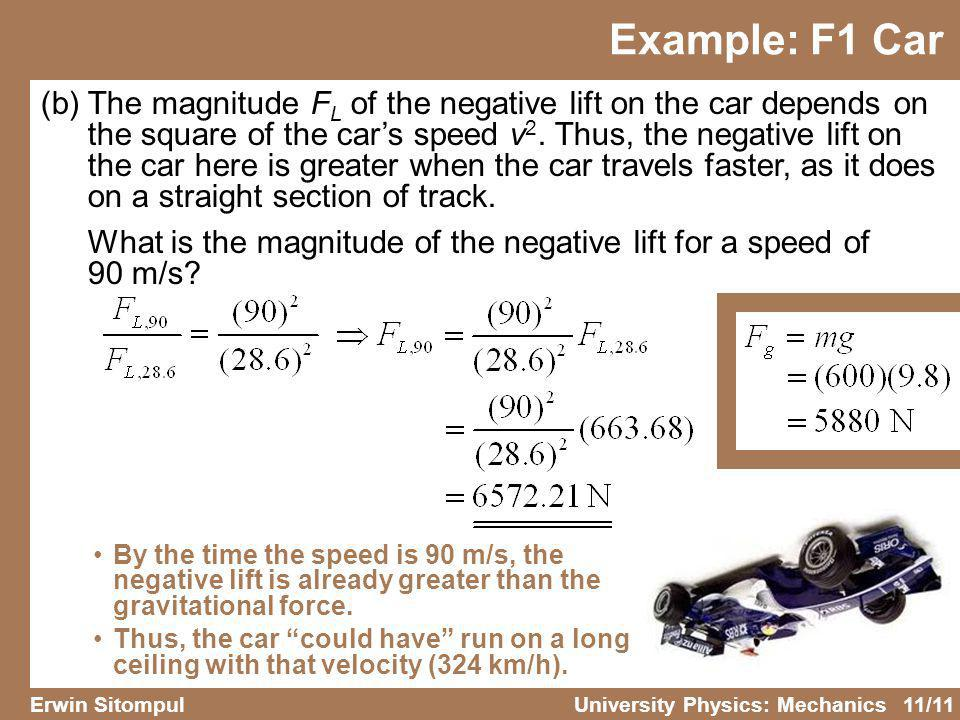 11/11 Erwin SitompulUniversity Physics: Mechanics Example: F1 Car (b) The magnitude F L of the negative lift on the car depends on the square of the c
