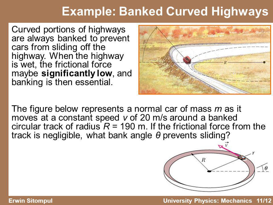 11/12 Erwin SitompulUniversity Physics: Mechanics Example: Banked Curved Highways Curved portions of highways are always banked to prevent cars from s