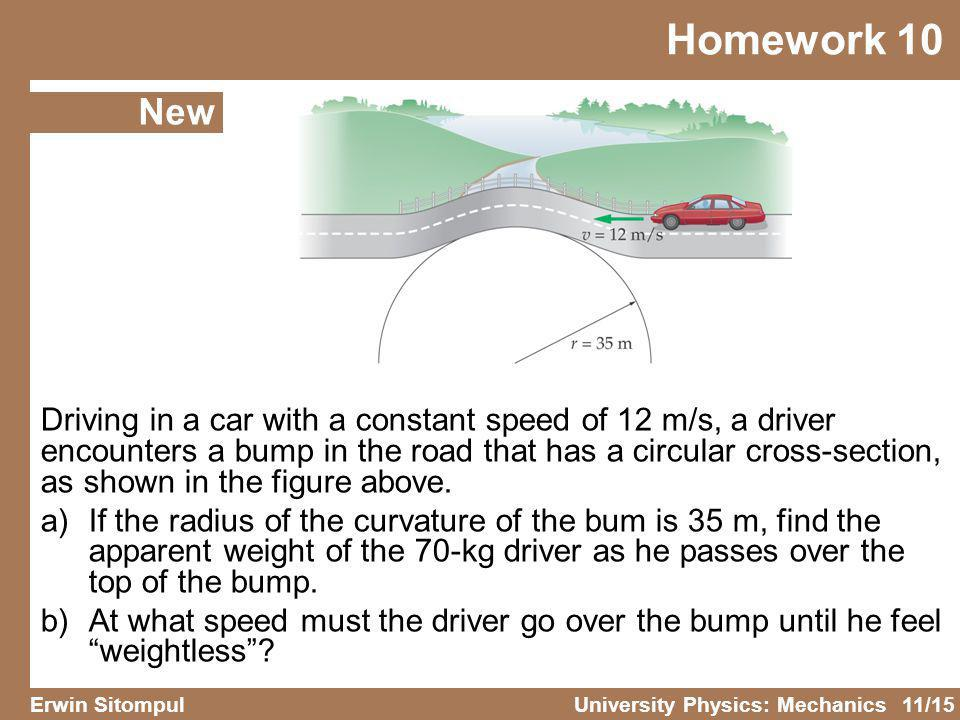 11/15 Erwin SitompulUniversity Physics: Mechanics Homework 10 New Driving in a car with a constant speed of 12 m/s, a driver encounters a bump in the