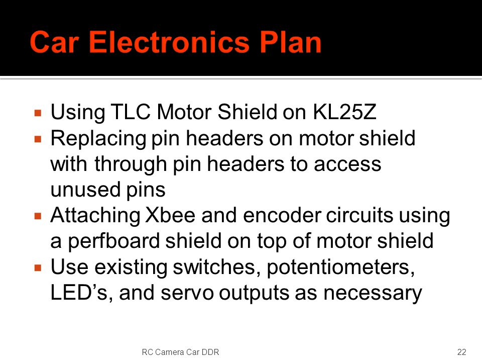 Using TLC Motor Shield on KL25Z Replacing pin headers on motor shield with through pin headers to access unused pins Attaching Xbee and encoder circuits using a perfboard shield on top of motor shield Use existing switches, potentiometers, LEDs, and servo outputs as necessary RC Camera Car DDR22
