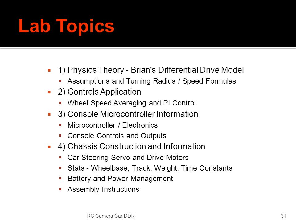 1) Physics Theory - Brian s Differential Drive Model Assumptions and Turning Radius / Speed Formulas 2) Controls Application Wheel Speed Averaging and PI Control 3) Console Microcontroller Information Microcontroller / Electronics Console Controls and Outputs 4) Chassis Construction and Information Car Steering Servo and Drive Motors Stats - Wheelbase, Track, Weight, Time Constants Battery and Power Management Assembly Instructions RC Camera Car DDR31