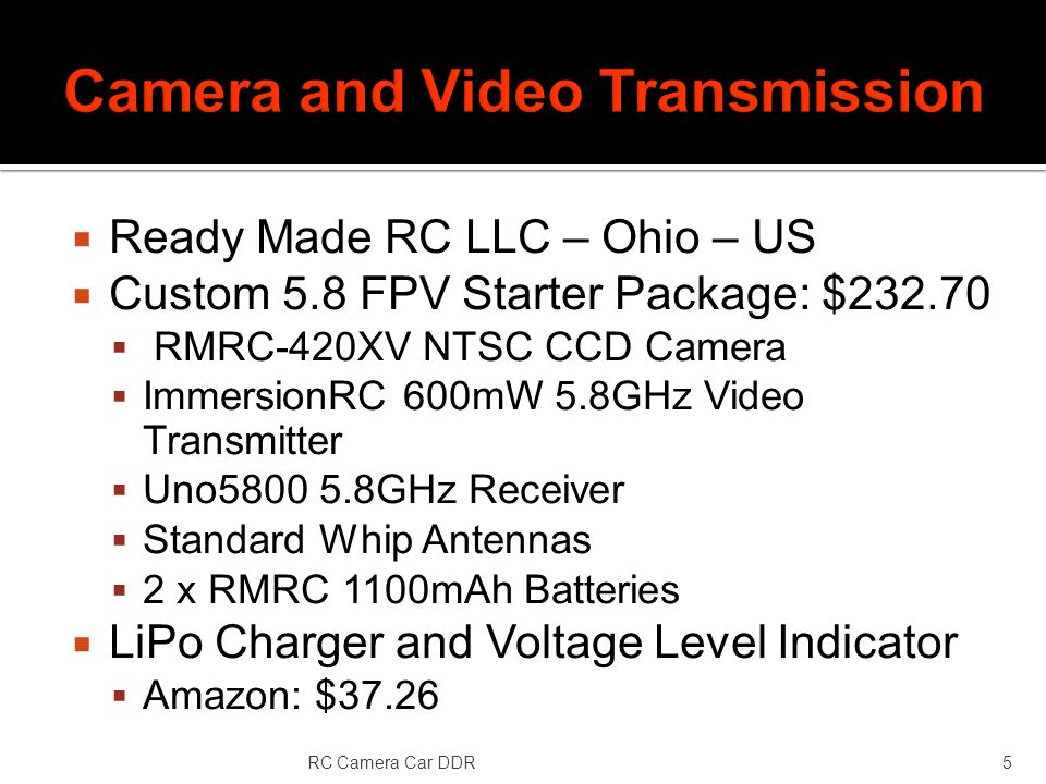 Ready Made RC LLC – Ohio – US Custom 5.8 FPV Starter Package: $ RMRC-420XV NTSC CCD Camera ImmersionRC 600mW 5.8GHz Video Transmitter Uno GHz Receiver Standard Whip Antennas 2 x RMRC 1100mAh Batteries LiPo Charger and Voltage Level Indicator Amazon: $37.26 RC Camera Car DDR5